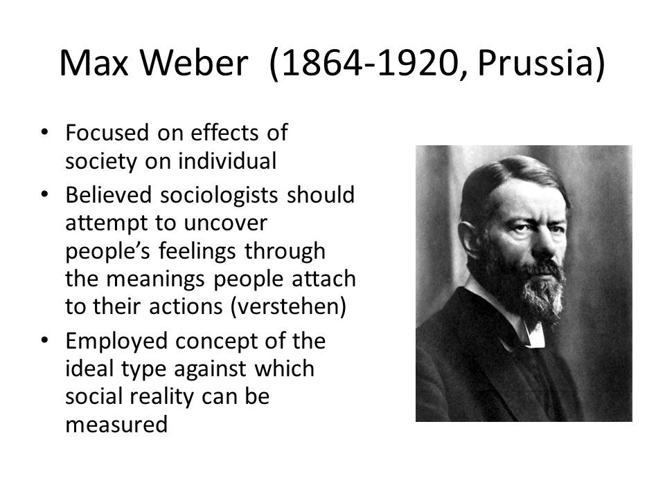 Max Weber ( , Prussia) Focused on effects of society on individual Believed sociologists should attempt to uncover people's feelings through the meanings people attach to their actions (verstehen) Employed concept of the ideal type against which social reality can be measured