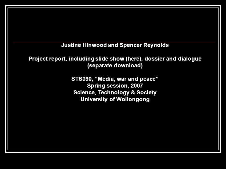 Justine Hinwood and Spencer Reynolds Project report, including slide show (here), dossier and dialogue (separate download) STS390, Media, war and peace Spring session, 2007 Science, Technology & Society University of Wollongong