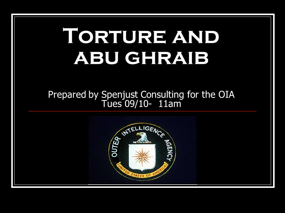 Torture and abu ghraib Prepared by Spenjust Consulting for the OIA Tues 09/10- 11am