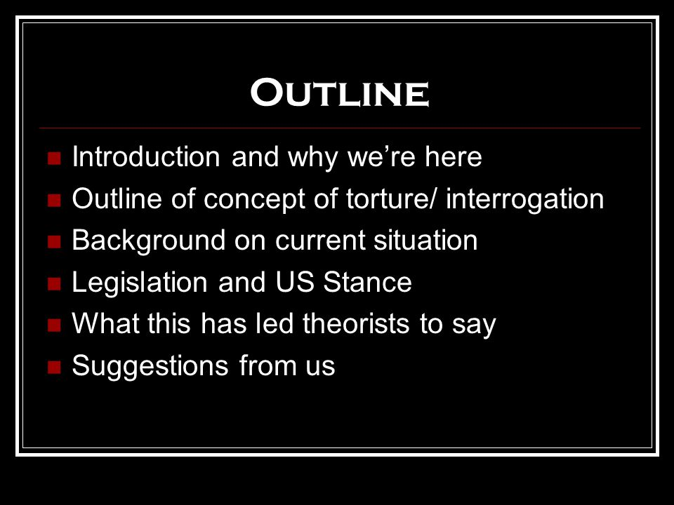 Outline Introduction and why we're here Outline of concept of torture/ interrogation Background on current situation Legislation and US Stance What this has led theorists to say Suggestions from us