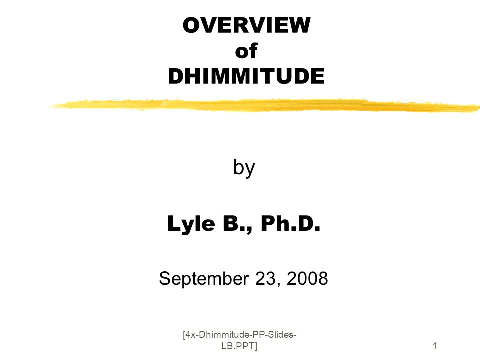 [4x-Dhimmitude-PP-Slides- LB.PPT]1 OVERVIEW of DHIMMITUDE by Lyle B., Ph.D. September 23, 2008