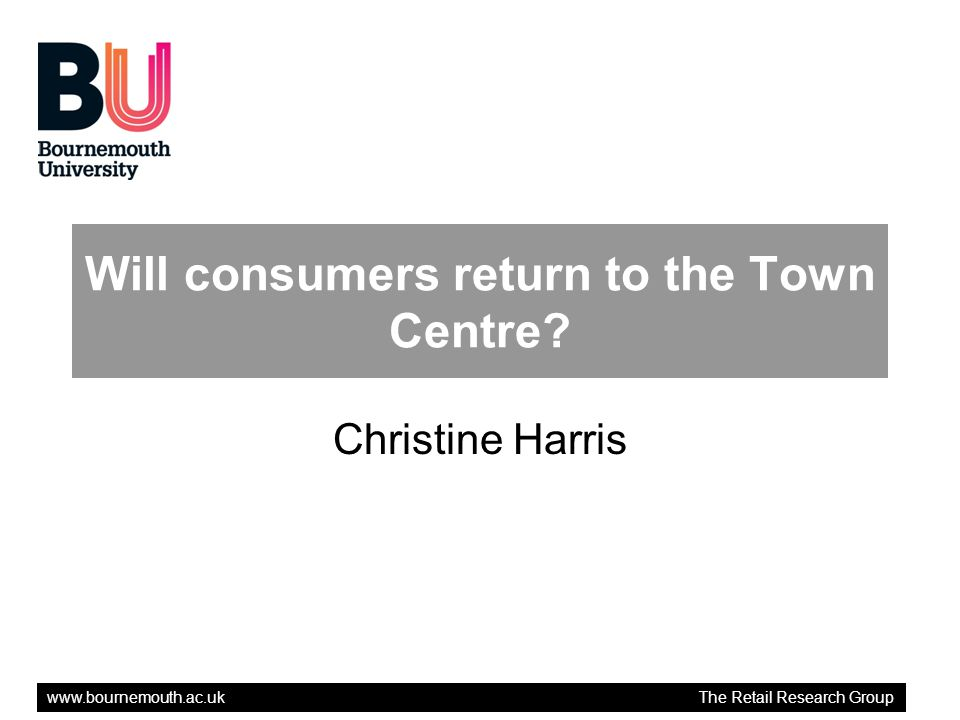 www.bournemouth.ac.uk The Retail Research Group Will consumers return to the Town Centre? Christine Harris