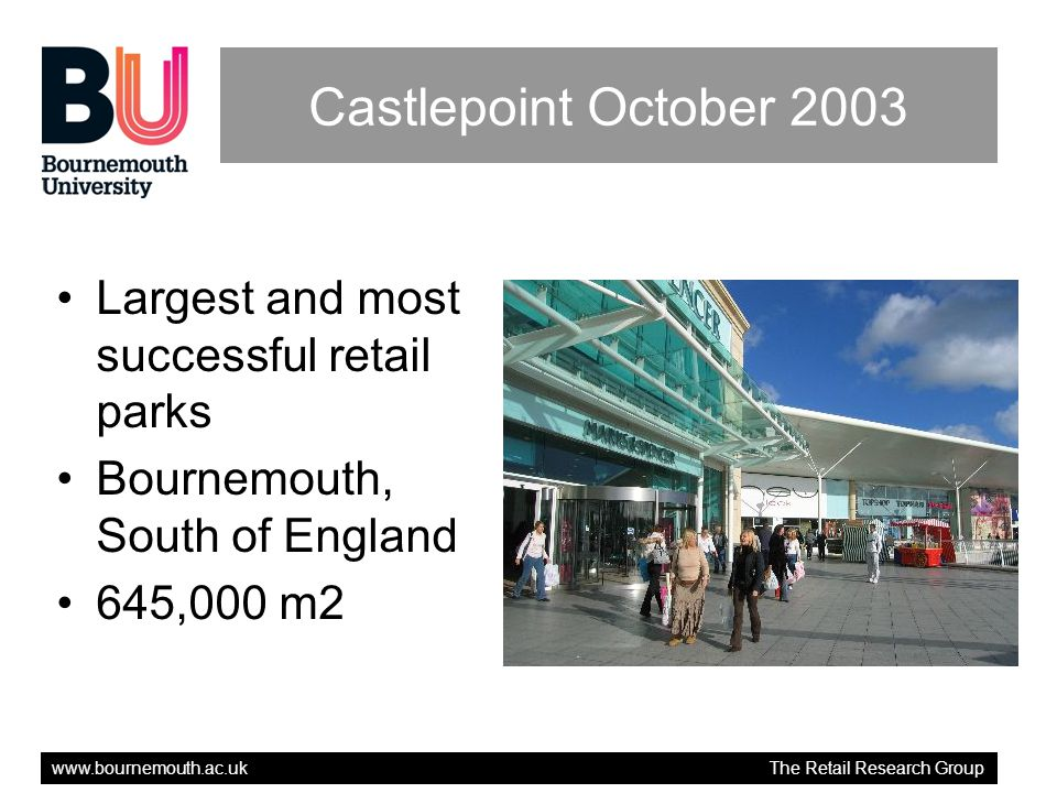 www.bournemouth.ac.uk The Retail Research Group Retail Offer Marks & Spencer, Sainsbury Asda B&Q Warehouse Next, Boots, Gap, WH Smith, New Look, Top Shop and Clarks.