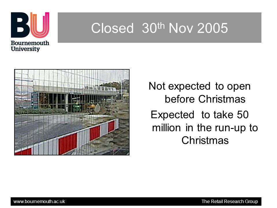 www.bournemouth.ac.uk The Retail Research Group Closed 30 th Nov 2005 Not expected to open before Christmas Expected to take 50 million in the run-up to Christmas