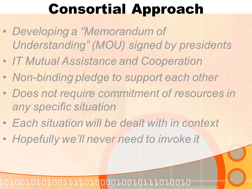 Consortial Approach Developing a Memorandum of Understanding (MOU) signed by presidents IT Mutual Assistance and Cooperation Non-binding pledge to support each other Does not require commitment of resources in any specific situation Each situation will be dealt with in context Hopefully we'll never need to invoke it