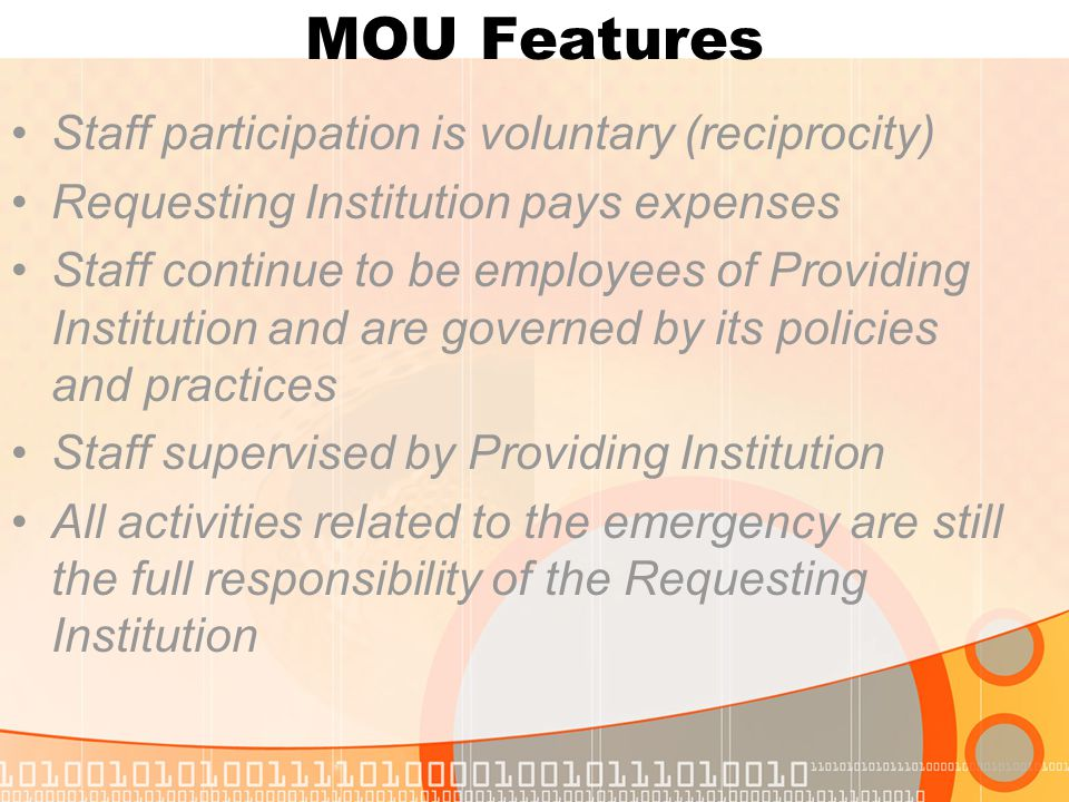 MOU Features Staff participation is voluntary (reciprocity) Requesting Institution pays expenses Staff continue to be employees of Providing Institution and are governed by its policies and practices Staff supervised by Providing Institution All activities related to the emergency are still the full responsibility of the Requesting Institution