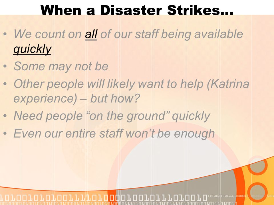 When a Disaster Strikes… We count on all of our staff being available quickly Some may not be Other people will likely want to help (Katrina experience) – but how.