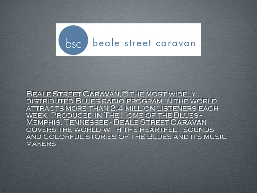 Beale Street Caravan,® the most widely distributed Blues radio program in the world, attracts more than 2.4 million listeners each week.