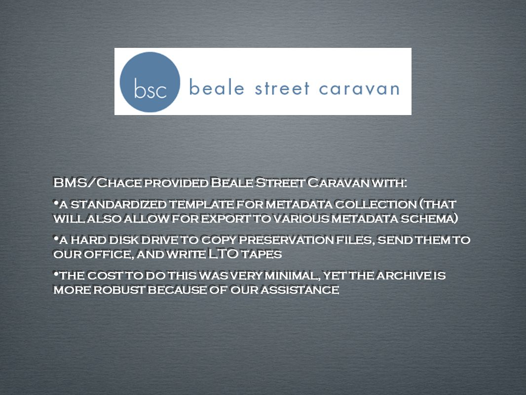 BMS/Chace provided Beale Street Caravan with: a standardized template for metadata collection (that will also allow for export to various metadata schema) a hard disk drive to copy preservation files, send them to our office, and write LTO tapes the cost to do this was very minimal, yet the archive is more robust because of our assistance BMS/Chace provided Beale Street Caravan with: a standardized template for metadata collection (that will also allow for export to various metadata schema) a hard disk drive to copy preservation files, send them to our office, and write LTO tapes the cost to do this was very minimal, yet the archive is more robust because of our assistance