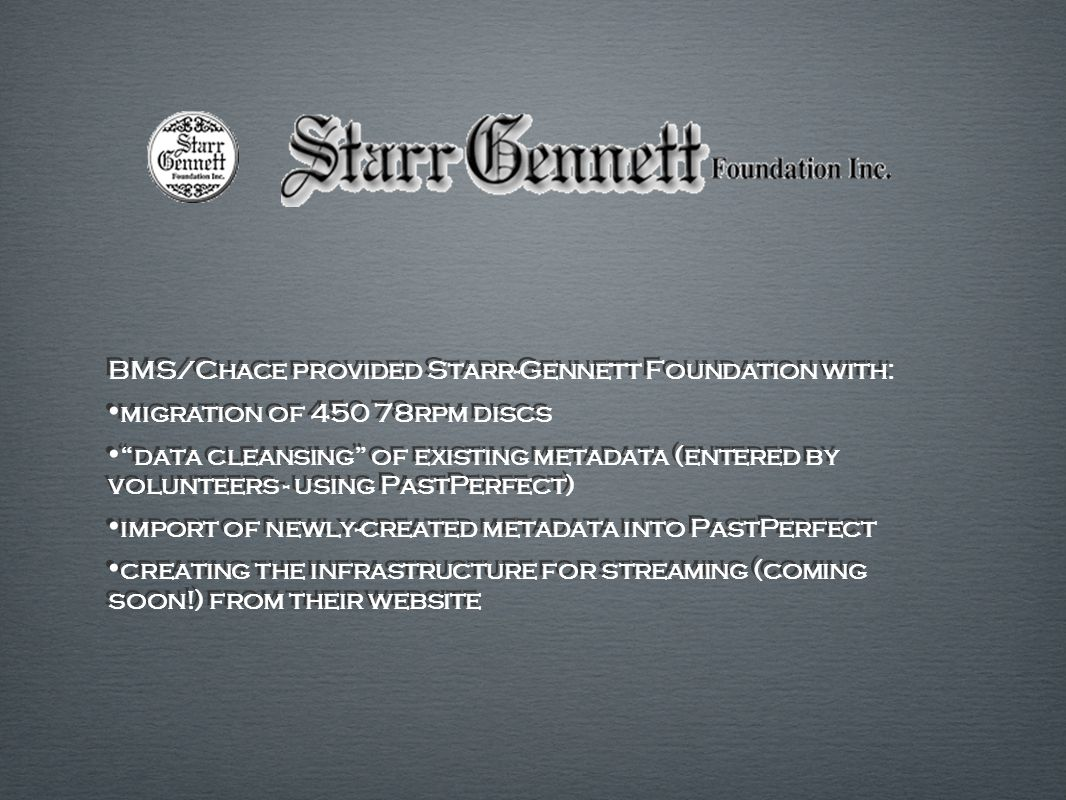 BMS/Chace provided Starr-Gennett Foundation with: migration of 450 78rpm discs data cleansing of existing metadata (entered by volunteers - using PastPerfect) import of newly-created metadata into PastPerfect creating the infrastructure for streaming (coming soon!) from their website BMS/Chace provided Starr-Gennett Foundation with: migration of 450 78rpm discs data cleansing of existing metadata (entered by volunteers - using PastPerfect) import of newly-created metadata into PastPerfect creating the infrastructure for streaming (coming soon!) from their website
