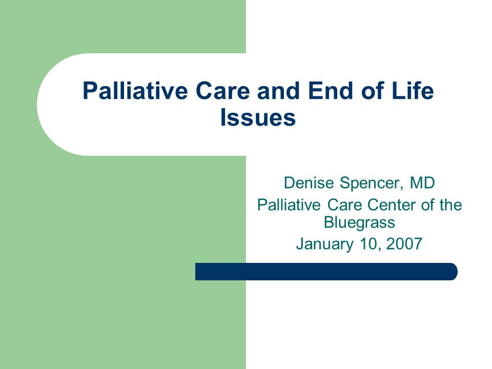 Palliative Care and End of Life Issues Denise Spencer, MD Palliative Care Center of the Bluegrass January 10, 2007