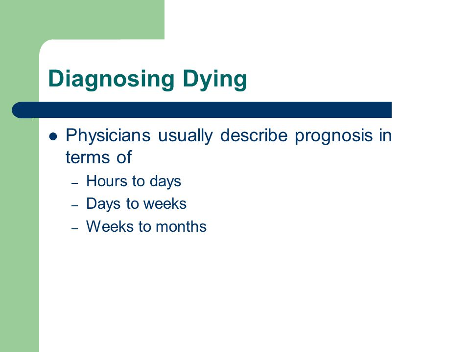 Diagnosing Dying Physicians usually describe prognosis in terms of – Hours to days – Days to weeks – Weeks to months