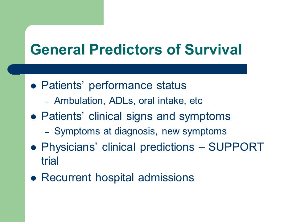 General Predictors of Survival Patients' performance status – Ambulation, ADLs, oral intake, etc Patients' clinical signs and symptoms – Symptoms at diagnosis, new symptoms Physicians' clinical predictions – SUPPORT trial Recurrent hospital admissions