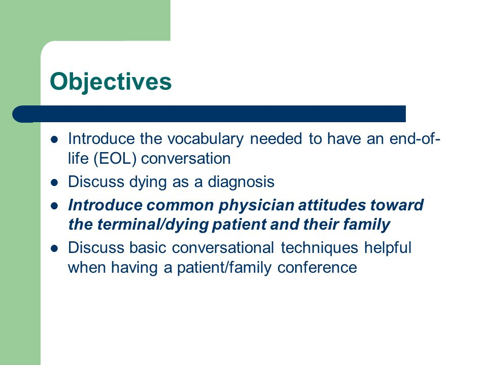 Objectives Introduce the vocabulary needed to have an end-of- life (EOL) conversation Discuss dying as a diagnosis Introduce common physician attitudes toward the terminal/dying patient and their family Discuss basic conversational techniques helpful when having a patient/family conference