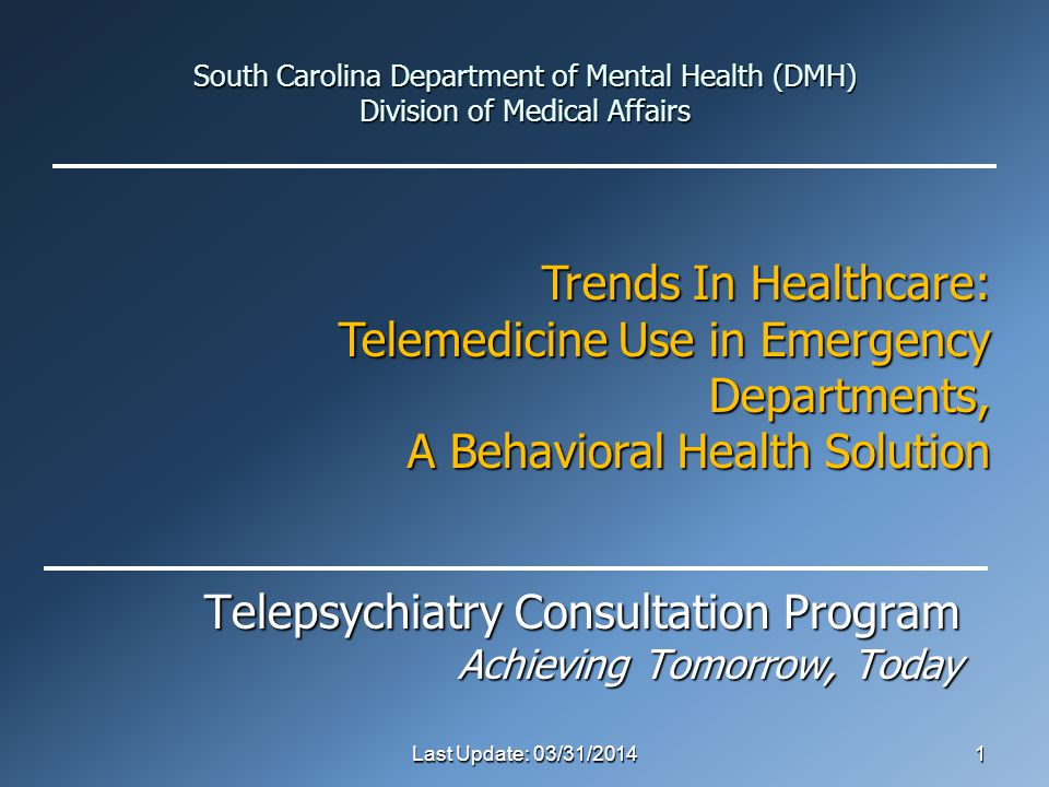 South Carolina Department of Mental Health (DMH) Division of Medical Affairs Telepsychiatry Consultation Program Achieving Tomorrow, Today Last Update: 03/31/20141 Trends In Healthcare: Telemedicine Use in Emergency Departments, A Behavioral Health Solution