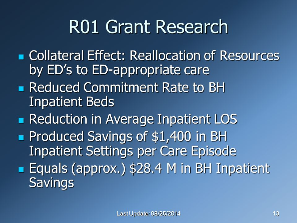 Last Update: 08/25/201413 R01 Grant Research Collateral Effect: Reallocation of Resources by ED's to ED-appropriate care Collateral Effect: Reallocation of Resources by ED's to ED-appropriate care Reduced Commitment Rate to BH Inpatient Beds Reduced Commitment Rate to BH Inpatient Beds Reduction in Average Inpatient LOS Reduction in Average Inpatient LOS Produced Savings of $1,400 in BH Inpatient Settings per Care Episode Produced Savings of $1,400 in BH Inpatient Settings per Care Episode Equals (approx.) $28.4 M in BH Inpatient Savings Equals (approx.) $28.4 M in BH Inpatient Savings
