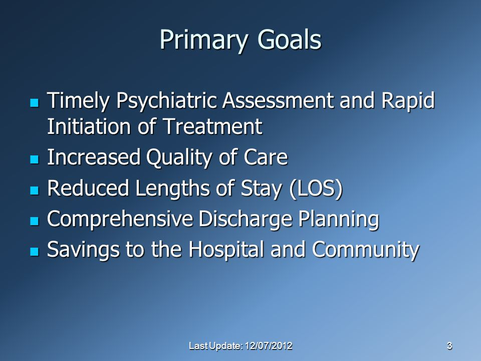 Last Update: 12/07/20123 Primary Goals Timely Psychiatric Assessment and Rapid Initiation of Treatment Timely Psychiatric Assessment and Rapid Initiation of Treatment Increased Quality of Care Increased Quality of Care Reduced Lengths of Stay (LOS) Reduced Lengths of Stay (LOS) Comprehensive Discharge Planning Comprehensive Discharge Planning Savings to the Hospital and Community Savings to the Hospital and Community