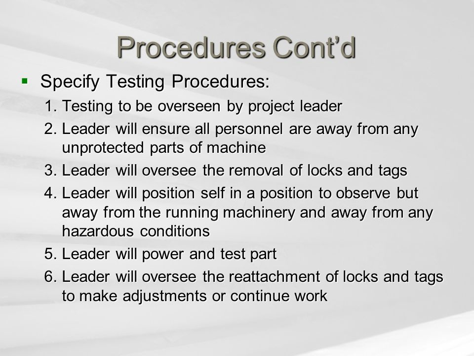 Procedures Cont'd  Specify Testing Procedures: 1.Testing to be overseen by project leader 2.Leader will ensure all personnel are away from any unprotected parts of machine 3.Leader will oversee the removal of locks and tags 4.Leader will position self in a position to observe but away from the running machinery and away from any hazardous conditions 5.Leader will power and test part 6.Leader will oversee the reattachment of locks and tags to make adjustments or continue work