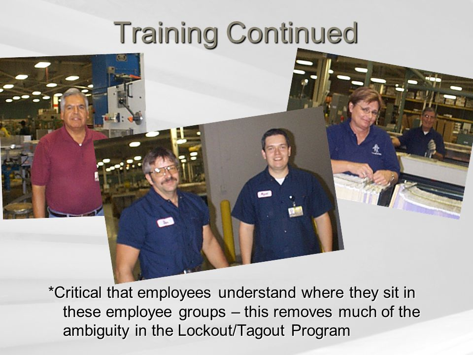 Training Continued *Critical that employees understand where they sit in these employee groups – this removes much of the ambiguity in the Lockout/Tagout Program