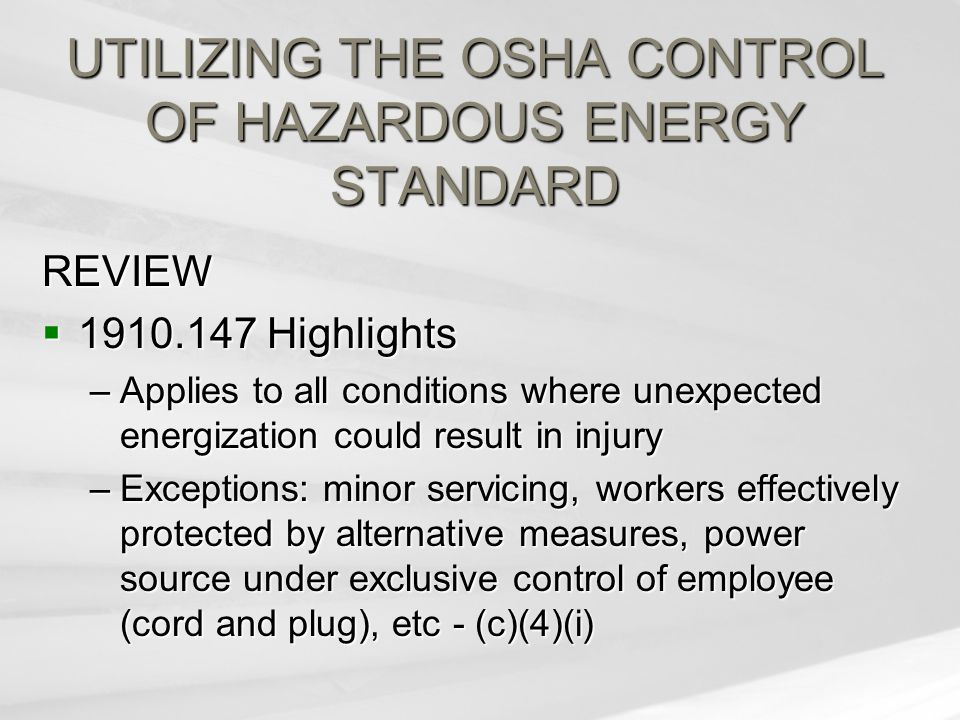 UTILIZING THE OSHA CONTROL OF HAZARDOUS ENERGY STANDARD REVIEW  1910.147 Highlights –Applies to all conditions where unexpected energization could result in injury –Exceptions: minor servicing, workers effectively protected by alternative measures, power source under exclusive control of employee (cord and plug), etc - (c)(4)(i)