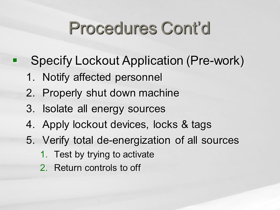 Procedures Cont'd  Specify Lockout Application (Pre-work) 1.Notify affected personnel 2.Properly shut down machine 3.Isolate all energy sources 4.App
