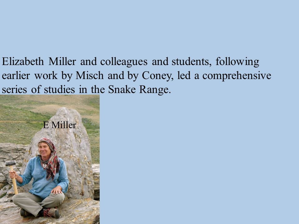 E Miller Elizabeth Miller and colleagues and students, following earlier work by Misch and by Coney, led a comprehensive series of studies in the Snake Range.