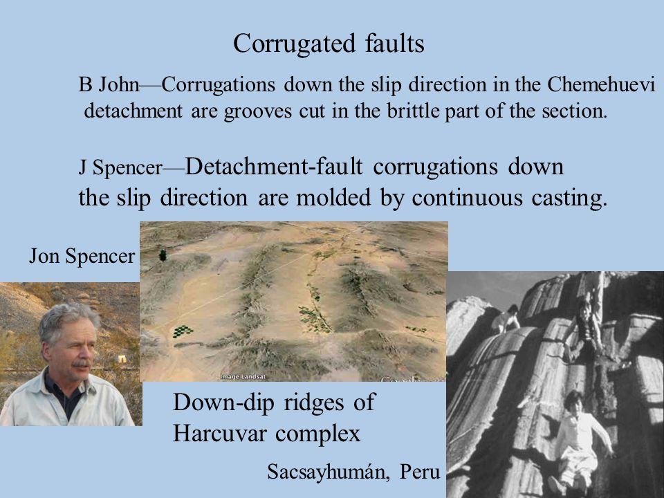 Corrugated faults Down-dip ridges of Harcuvar complex B John—Corrugations down the slip direction in the Chemehuevi detachment are grooves cut in the brittle part of the section.