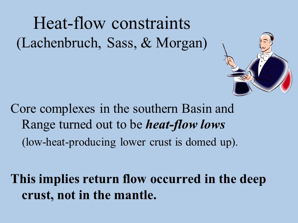 Heat-flow constraints (Lachenbruch, Sass, & Morgan) Core complexes in the southern Basin and Range turned out to be heat-flow lows (low-heat-producing lower crust is domed up).
