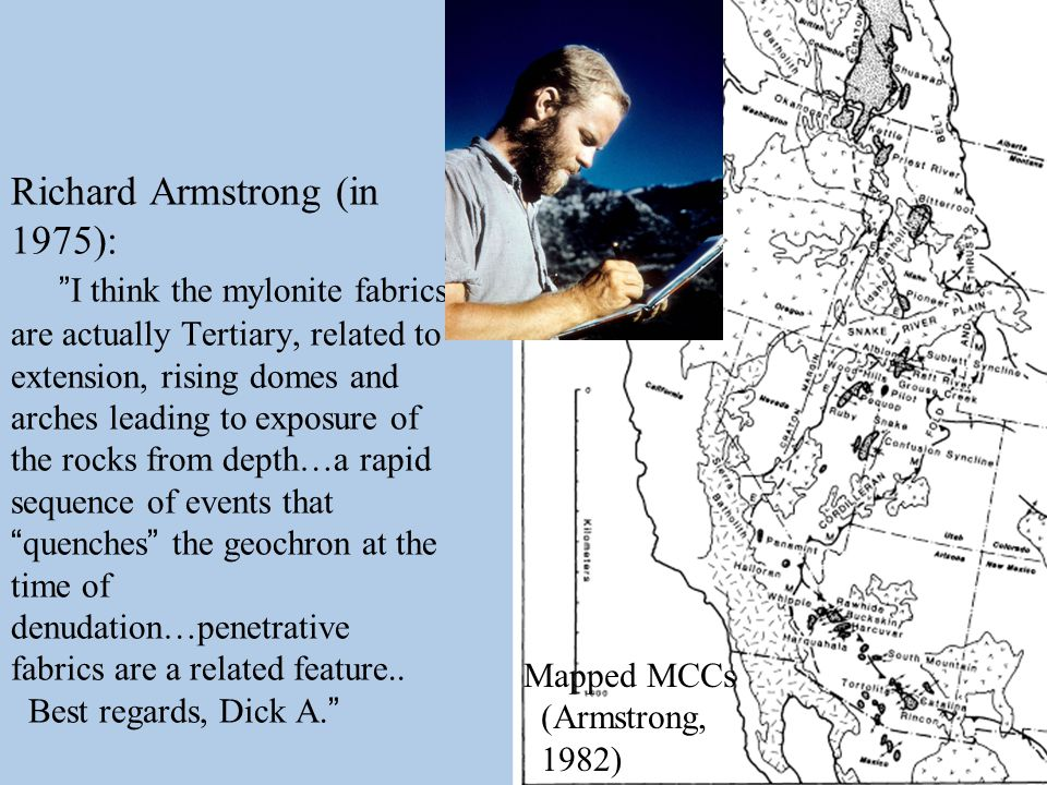 Richard Armstrong (in 1975): I think the mylonite fabrics are actually Tertiary, related to extension, rising domes and arches leading to exposure of the rocks from depth…a rapid sequence of events that quenches the geochron at the time of denudation…penetrative fabrics are a related feature..