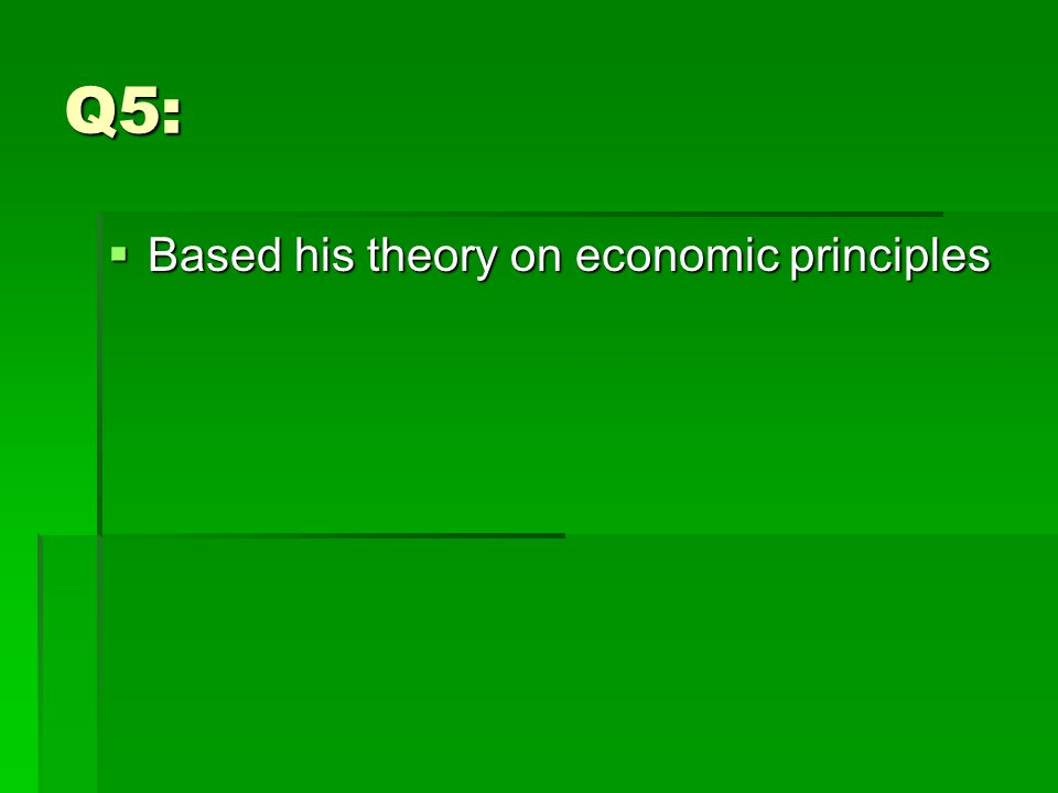 Q5:  Based his theory on economic principles
