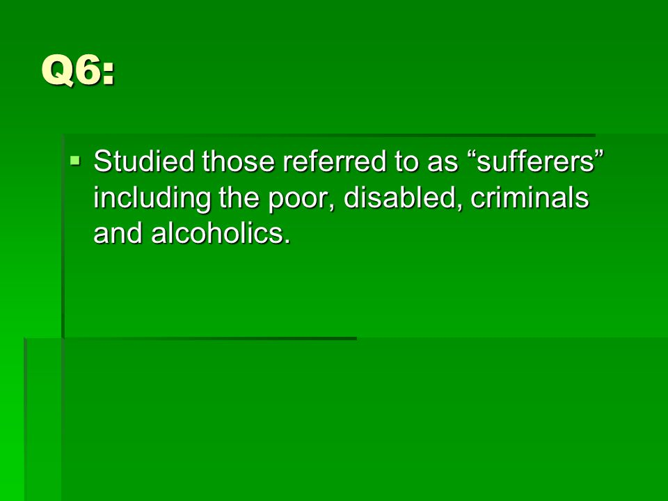 Q6:  Studied those referred to as sufferers including the poor, disabled, criminals and alcoholics.