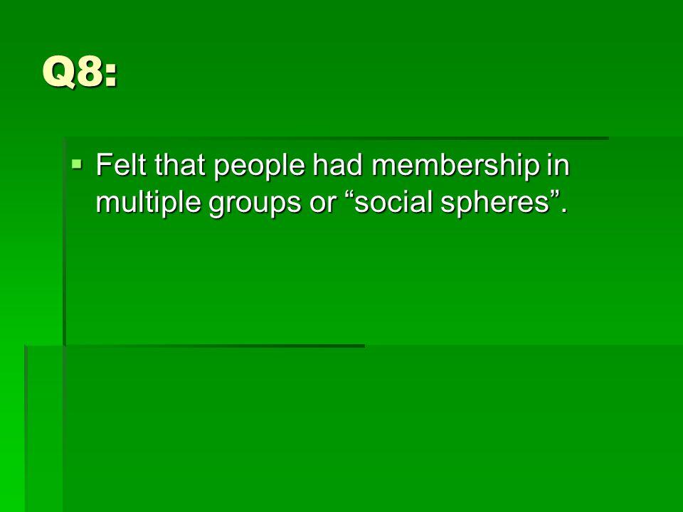Q8:  Felt that people had membership in multiple groups or social spheres .