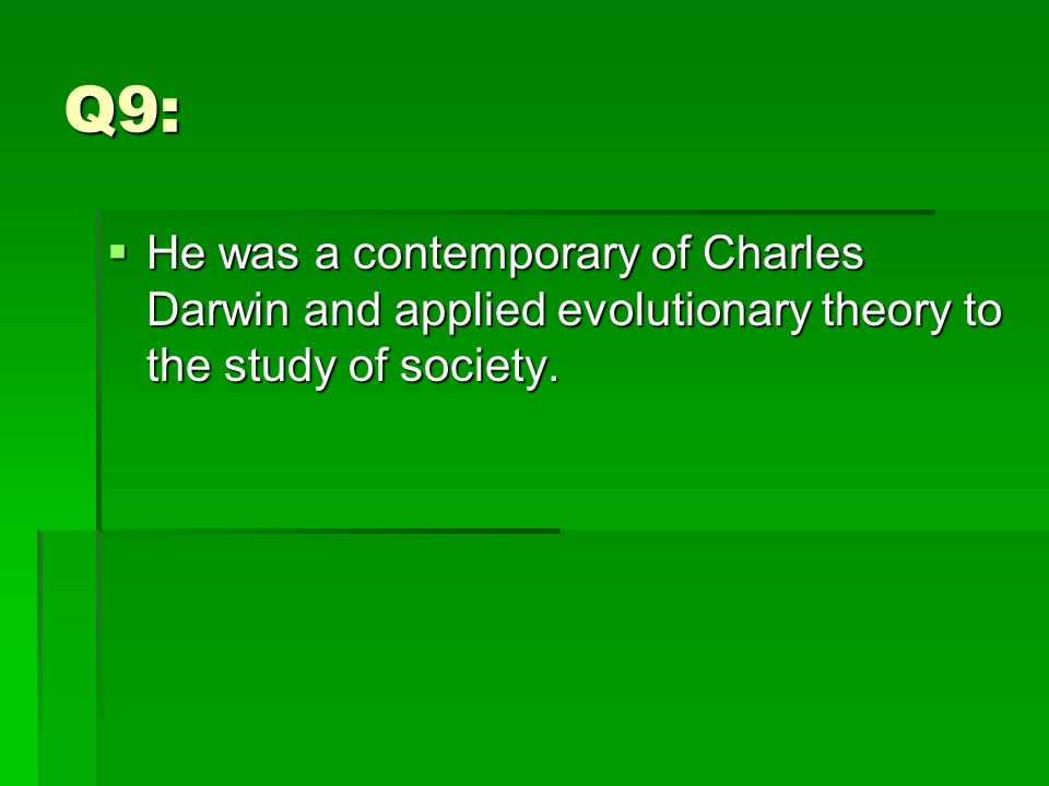 Q9:  He was a contemporary of Charles Darwin and applied evolutionary theory to the study of society.