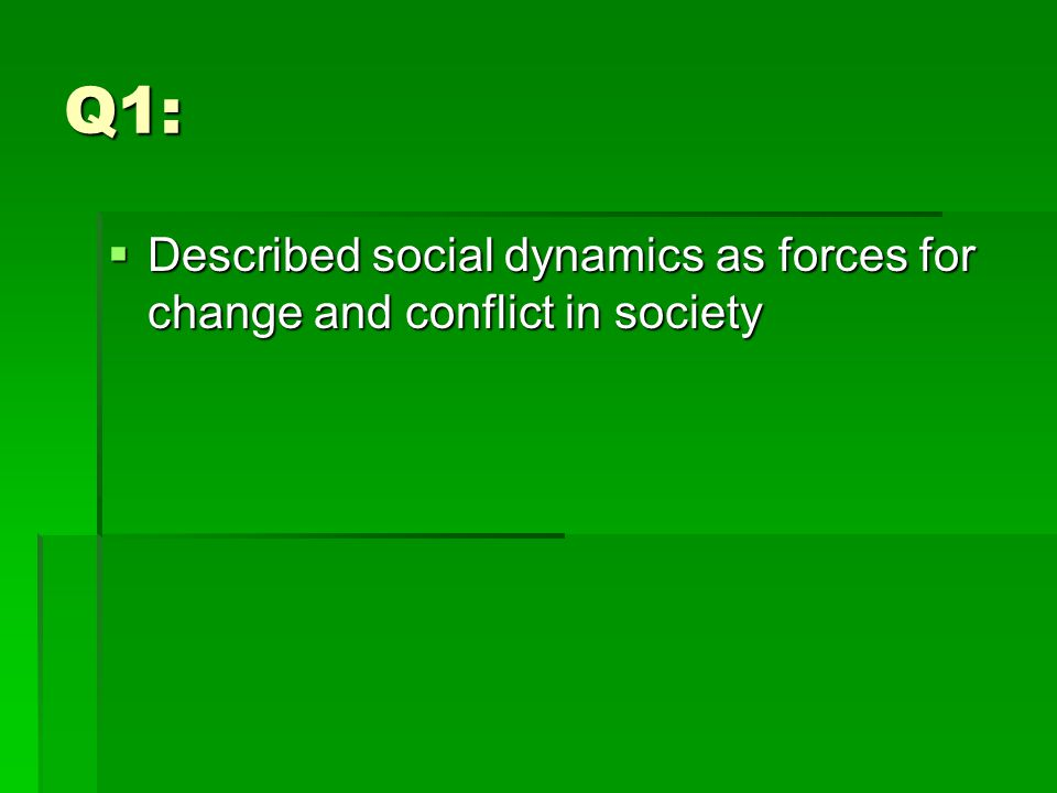 Q1:  Described social dynamics as forces for change and conflict in society