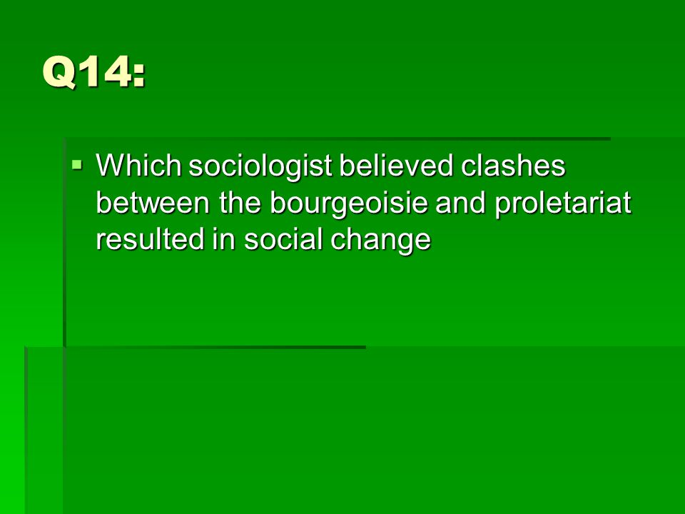 Q14:  Which sociologist believed clashes between the bourgeoisie and proletariat resulted in social change