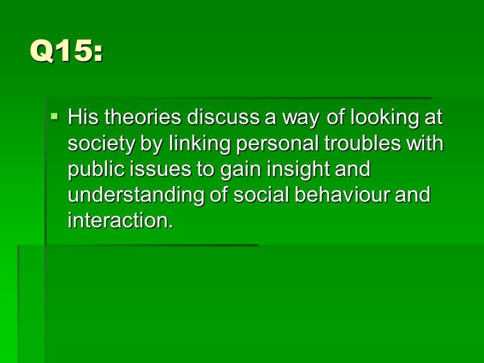 Q15:  His theories discuss a way of looking at society by linking personal troubles with public issues to gain insight and understanding of social behaviour and interaction.