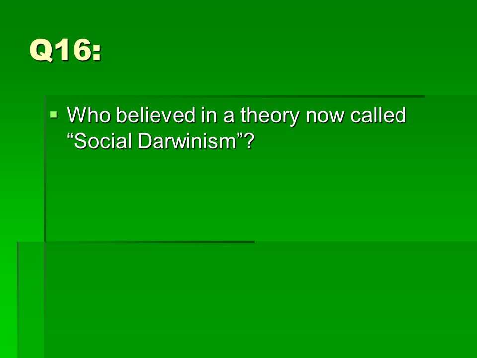 Q16:  Who believed in a theory now called Social Darwinism