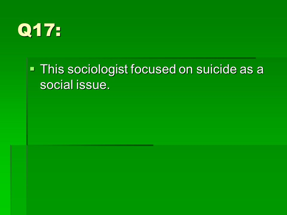 Q17:  This sociologist focused on suicide as a social issue.