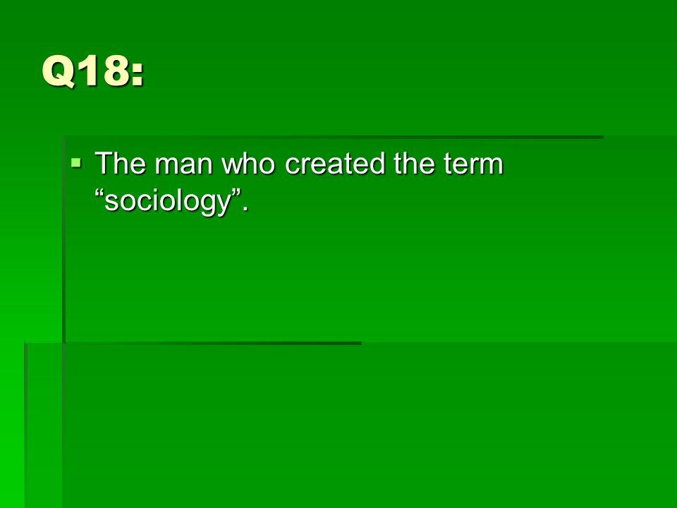 Q18:  The man who created the term sociology .