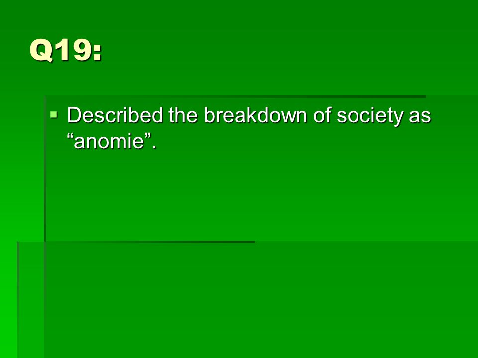 Q19:  Described the breakdown of society as anomie .