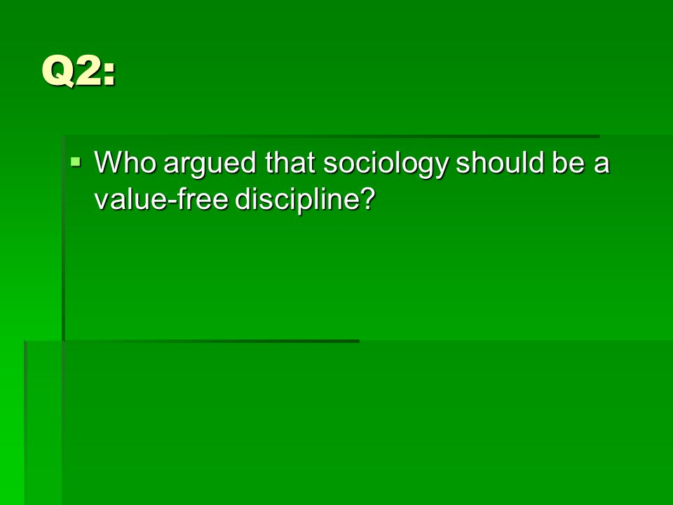 Q2:  Who argued that sociology should be a value-free discipline