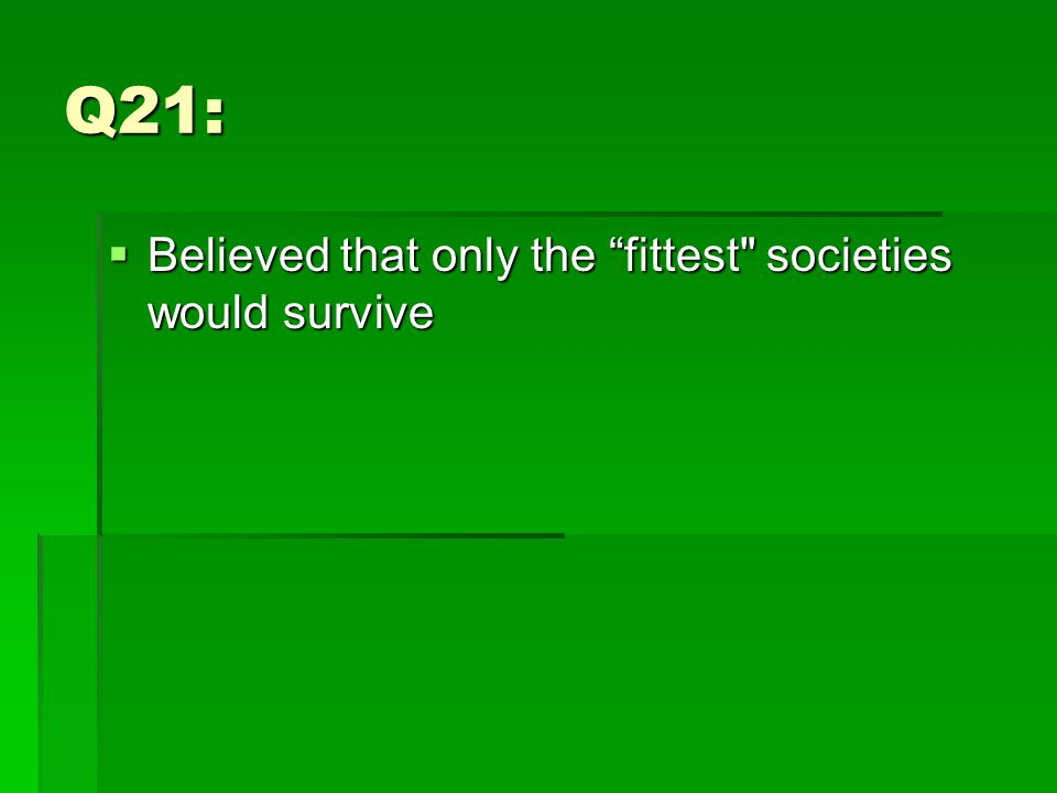 Q21:  Believed that only the fittest societies would survive