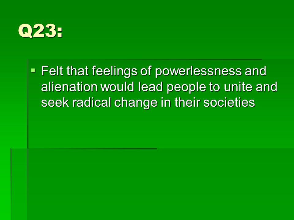 Q23:  Felt that feelings of powerlessness and alienation would lead people to unite and seek radical change in their societies