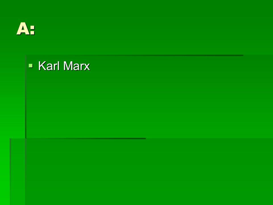 A:  Karl Marx