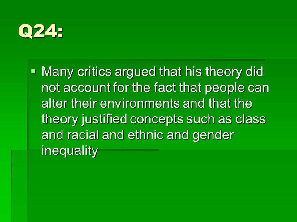 Q24:  Many critics argued that his theory did not account for the fact that people can alter their environments and that the theory justified concepts such as class and racial and ethnic and gender inequality
