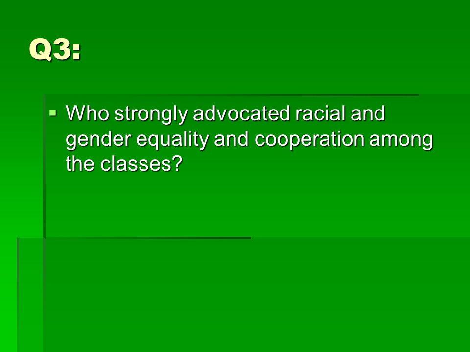Q3:  Who strongly advocated racial and gender equality and cooperation among the classes