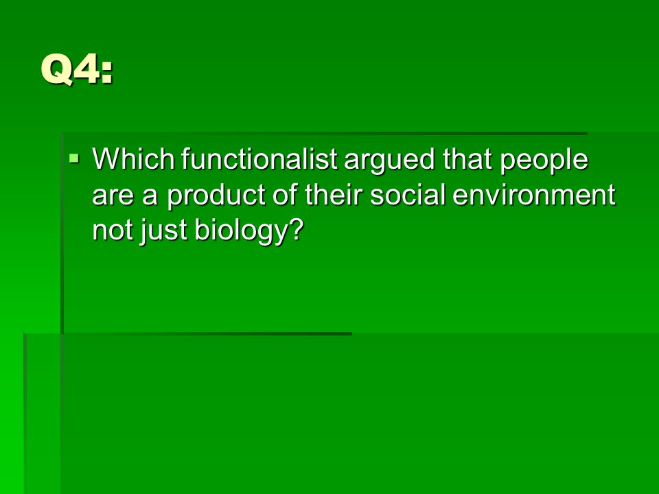 Q4:  Which functionalist argued that people are a product of their social environment not just biology