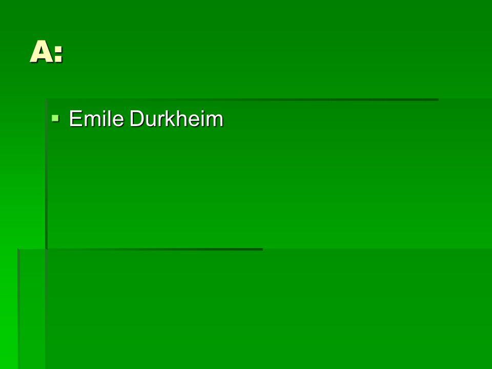 A:  Emile Durkheim
