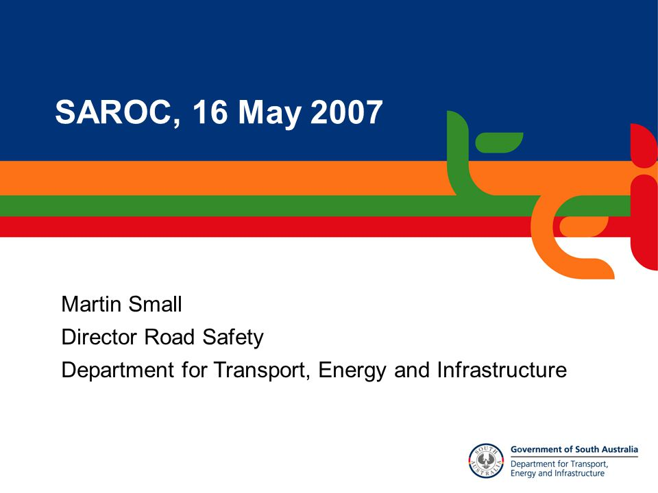 SAROC, 16 May 2007 Martin Small Director Road Safety Department for Transport, Energy and Infrastructure