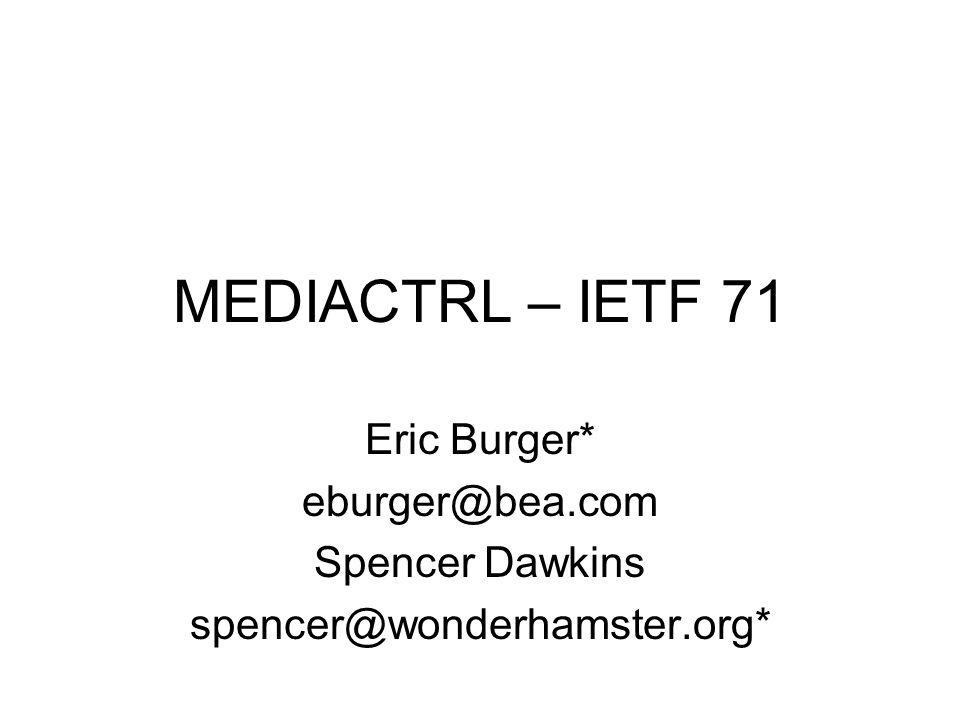 MEDIACTRL – IETF 71 Eric Burger* eburger@bea.com Spencer Dawkins spencer@wonderhamster.org*